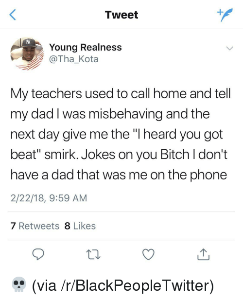 "realness: Tweet  Young Realness  @Tha_Kota  My teachers used to call home and tell  my dad I was misbehaving and the  next day give me the ""l heard you got  beat"" smirk. Jokes on you Bitch l don't  have a dad that was me on the phone  2/22/18, 9:59 AM  7 Retweets 8 Likes <p>💀 (via /r/BlackPeopleTwitter)</p>"