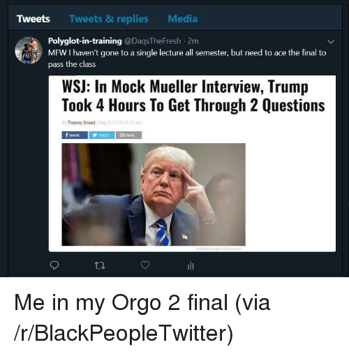 Blackpeopletwitter, Mfw, and Trump: Tweets  Tweets & replies  Media  Polyglot-in-training @DaqsTheFresh 2m  MFW I haven't gone to a single lecture all semester, but need to ace the final to  pass the class  WSJ: In Mock Mueller Interview, Trump  Took 4 Hours To Get Through 2 Questions  By Tierney Sneed May  f SHARE  TWEETEMAL <p>Me in my Orgo 2 final (via /r/BlackPeopleTwitter)</p>