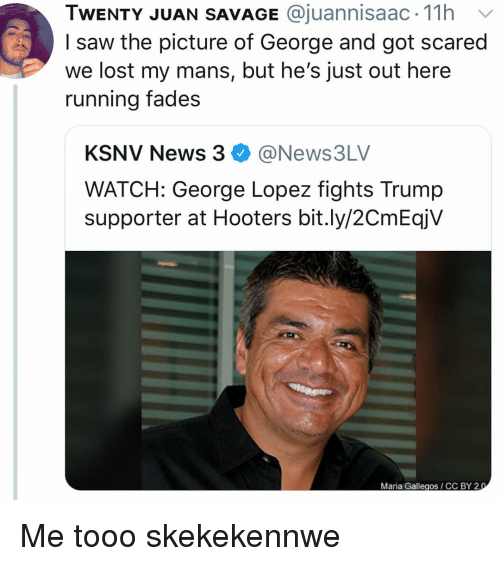 Cc By: TWENTY JUAN SAVAGE @juannisaac. 11h v  I saw the picture of George and got scared  we lost my mans, but he's just out here  running fades  KSNV News 3@News3LV  WATCH: George Lopez fights Trump  supporter at Hooters bit.ly/2CmEqjV  Maria Gallegos CC BY 2 Me tooo skekekennwe
