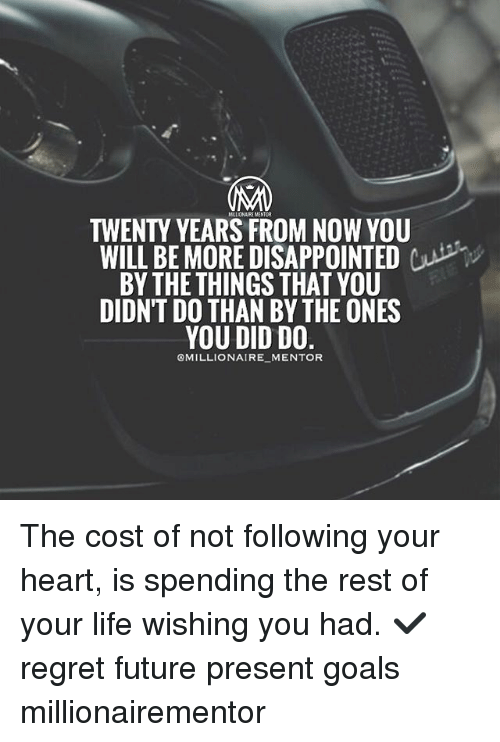 regretful: TWENTY YEARS FROM NOW YOU  WILL BE MORE DISAPPOINTEDCP  BY THETHINGS THAT YOU  DIDN'T DO THAN BY THE ONES  OMILLIONAIRE MENTOR The cost of not following your heart, is spending the rest of your life wishing you had. ✔️ regret future present goals millionairementor