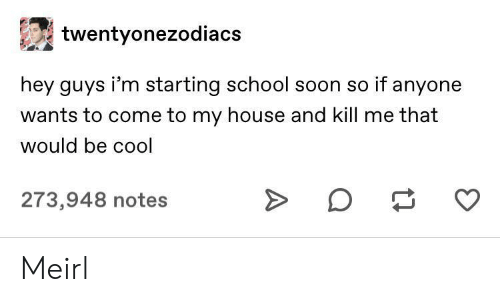 My House, School, and Soon...: twentyonezodiacs  hey guys i'm starting school soon so if anyone  wants to come to my house and kill me that  would be cool  273,948 notes Meirl