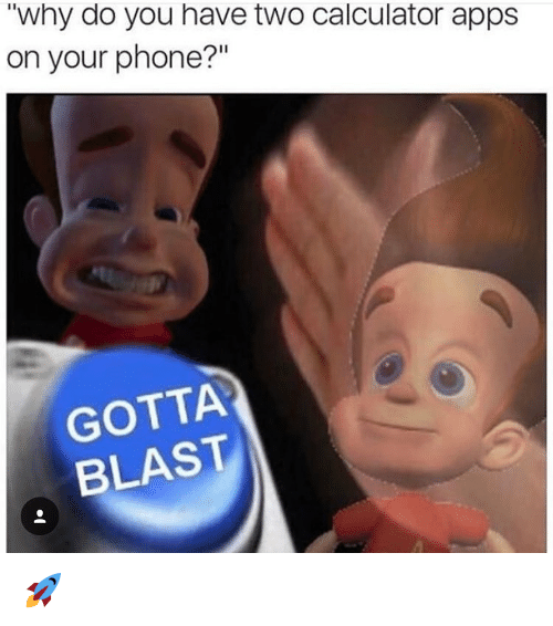 """Calculation: TWhy do you have two calculator apps  on your phone?""""  GOTTA  BLAST 🚀"""