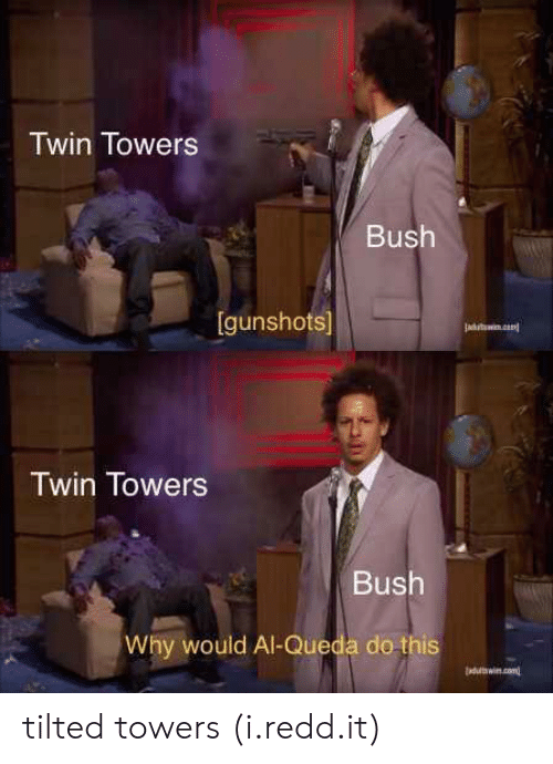 twin towers: Twin Towers  Bush  [gunshots]  Twin Towers  Bush  Why would Al-Queda do this tilted towers (i.redd.it)