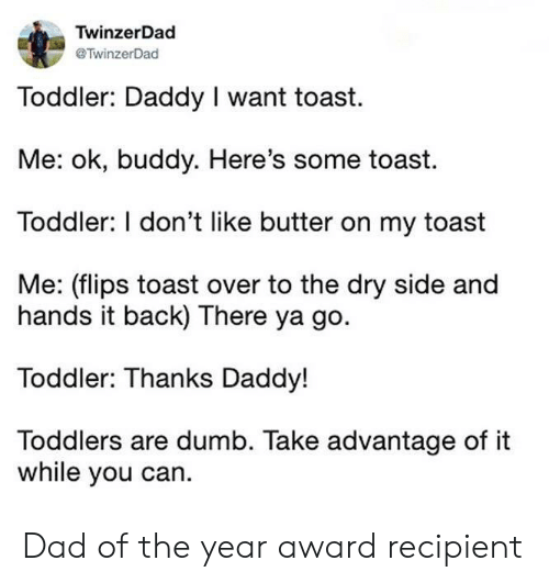 Flips: TwinzerDad  TwinzerDad  Toddler: Daddy I want toast  Me: ok, buddy. Here's some toast.  Toddler: I don't like butter on my toast  Me: (flips toast over to the dry side and  hands it back) There ya go.  Toddler: Thanks Daddy!  Toddlers are dumb. Take advantage of it  while you can. Dad of the year award recipient