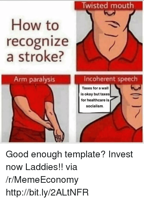 Taxes, Good, and How To: Twisted mouth  How to  recognize  a stroke?  Arm paralysis  Incoherent speech  Taxes for a wall  is okay but taxes  for healthcare is  socialism Good enough template? Invest now Laddies!! via /r/MemeEconomy http://bit.ly/2ALtNFR