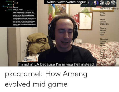Dallas: twitch.tvloverwatchleague  Pre-Week 5 Rankings  upport, whu  NYXL  Titans  overwatch And you  Shock  Defiant  Gladiators  hy An  Charge  Atlanta  Dallas  Paris  Shanghai  London  Spa  Hunters  Se  Bo  aliant  I'm not in LA because I'm in visa hell instead pkcaramel:  How Ameng evolved mid game