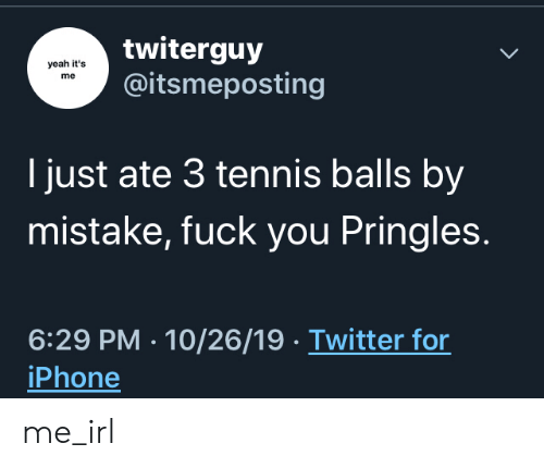 Pringles: twiterguy  @itsmeposting  yeah it's  me  I just ate 3 tennis balls by  mistake, fuck you Pringles.  6:29 PM 10/26/19 Twitter for  iPhone me_irl