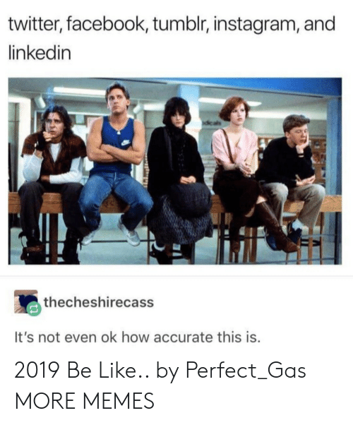 LinkedIn: twitter, facebook, tumblr, instagram, and  linkedin  thecheshirecass  It's not even ok how accurate this is 2019 Be Like.. by Perfect_Gas MORE MEMES