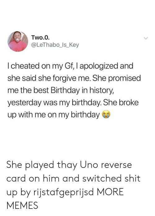 Cheated On: Two.0  @LeThabo_ls_Key  I cheated on my Gf, I apologized and  she said she forgive me. She promised  me the best Birthday in history,  yesterday was my birthday. She broke  up with me on my birthday She played thay Uno reverse card on him and switched shit up by rijstafgeprijsd MORE MEMES