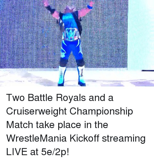 Wrestlemania, Live, and Match: Two Battle Royals and a Cruiserweight Championship Match take place in the WrestleMania Kickoff streaming LIVE at 5e/2p!