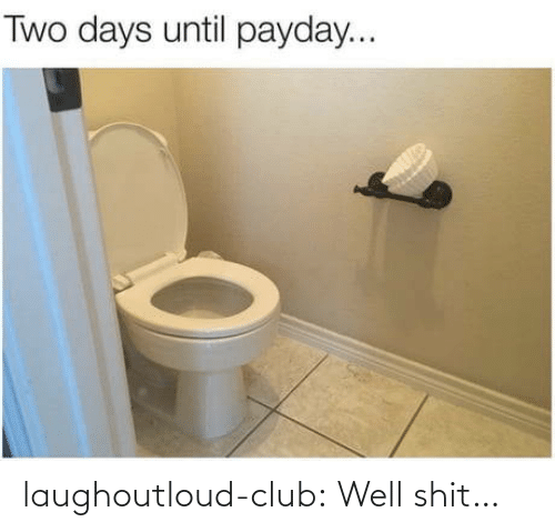 payday: Two days until payday... laughoutloud-club:  Well shit…
