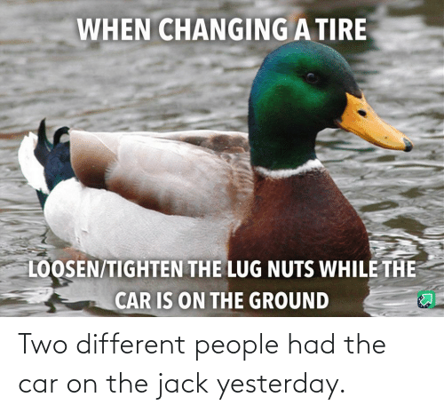 jack: Two different people had the car on the jack yesterday.