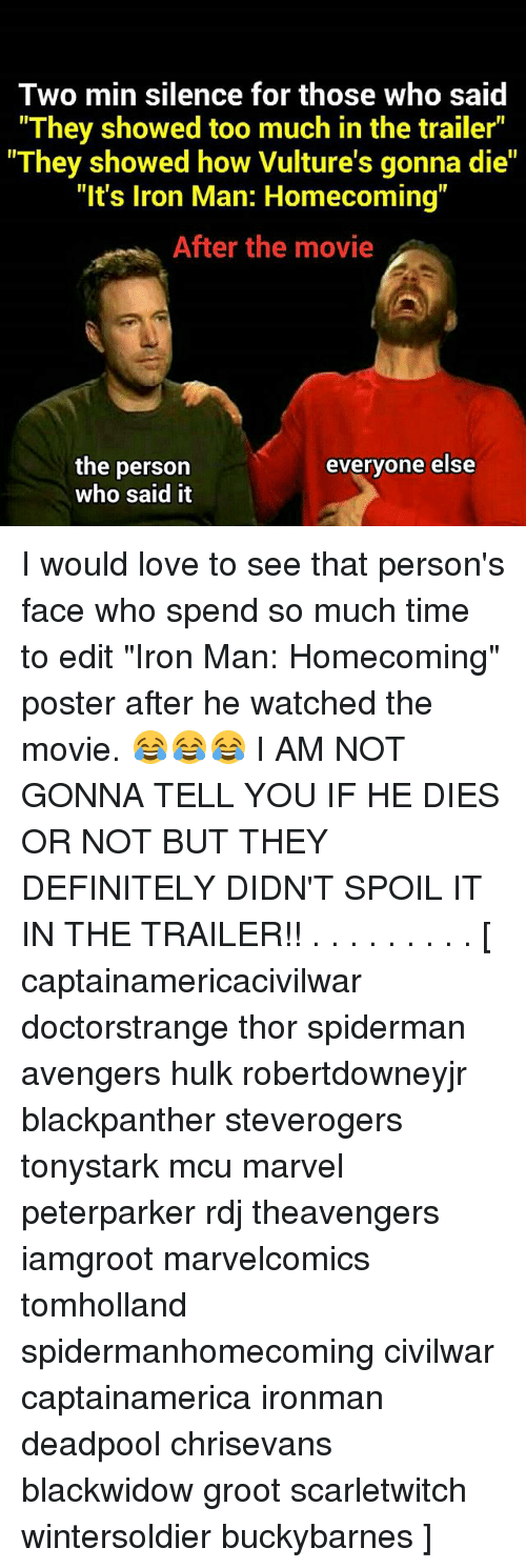 "Definitely, Iron Man, and Love: Two min silence for those who said  They showed too much in the trailer""  They showed how Vulture's gonna die""  ""It's Iron Man: Homecoming""  After the movie  the person  who said it  evervone else I would love to see that person's face who spend so much time to edit ""Iron Man: Homecoming"" poster after he watched the movie. 😂😂😂 I AM NOT GONNA TELL YOU IF HE DIES OR NOT BUT THEY DEFINITELY DIDN'T SPOIL IT IN THE TRAILER!! . . . . . . . . . [ captainamericacivilwar doctorstrange thor spiderman avengers hulk robertdowneyjr blackpanther steverogers tonystark mcu marvel peterparker rdj theavengers iamgroot marvelcomics tomholland spidermanhomecoming civilwar captainamerica ironman deadpool chrisevans blackwidow groot scarletwitch wintersoldier buckybarnes ]"