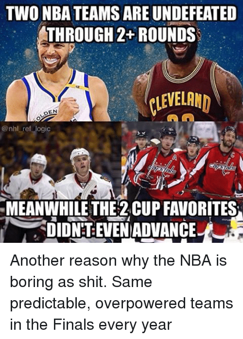 Finals, Logic, and Memes: TWO NBATEAMSAREUNDEFEATED  THROUGH 2+ROUNDS  CLEVELAND  DEN  @nhl ref logic  MEANWHILE THE 2CUP FAVORITES  DIDN TEVENADVANCE Another reason why the NBA is boring as shit. Same predictable, overpowered teams in the Finals every year