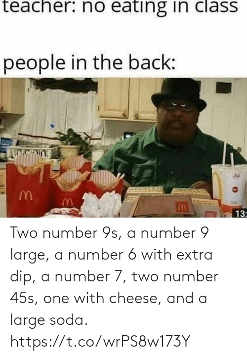 soda: Two number 9s, a number 9 large, a number 6 with extra dip, a number 7, two number 45s, one with cheese, and a large soda. https://t.co/wrPS8w173Y