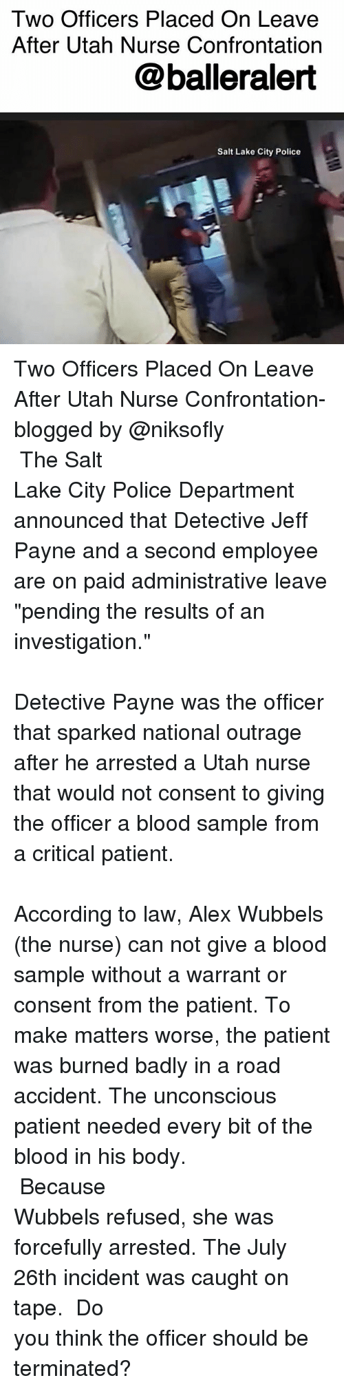 "Salting: Two Officers Placed On Leave  After Utah Nurse Confrontation  @balleralert  Salt Lake City Police Two Officers Placed On Leave After Utah Nurse Confrontation- blogged by @niksofly ⠀⠀⠀⠀⠀⠀⠀⠀⠀⠀⠀⠀⠀⠀⠀⠀⠀⠀⠀⠀⠀⠀⠀⠀⠀⠀⠀⠀⠀⠀⠀⠀⠀⠀⠀⠀ The Salt Lake City Police Department announced that Detective Jeff Payne and a second employee are on paid administrative leave ""pending the results of an investigation."" ⠀⠀⠀⠀⠀⠀⠀⠀⠀⠀⠀⠀⠀⠀⠀⠀⠀⠀⠀⠀⠀⠀⠀⠀⠀⠀⠀⠀⠀⠀⠀⠀⠀⠀⠀⠀ Detective Payne was the officer that sparked national outrage after he arrested a Utah nurse that would not consent to giving the officer a blood sample from a critical patient. ⠀⠀⠀⠀⠀⠀⠀⠀⠀⠀⠀⠀⠀⠀⠀⠀⠀⠀⠀⠀⠀⠀⠀⠀⠀⠀⠀⠀⠀⠀⠀⠀⠀⠀⠀⠀ According to law, Alex Wubbels (the nurse) can not give a blood sample without a warrant or consent from the patient. To make matters worse, the patient was burned badly in a road accident. The unconscious patient needed every bit of the blood in his body. ⠀⠀⠀⠀⠀⠀⠀⠀⠀⠀⠀⠀⠀⠀⠀⠀⠀⠀⠀⠀⠀⠀⠀⠀⠀⠀⠀⠀⠀⠀⠀⠀⠀⠀⠀⠀ Because Wubbels refused, she was forcefully arrested. The July 26th incident was caught on tape. ⠀⠀⠀⠀⠀⠀⠀⠀⠀⠀⠀⠀⠀⠀⠀⠀⠀⠀⠀⠀⠀⠀⠀⠀⠀⠀⠀⠀⠀⠀⠀⠀⠀⠀⠀⠀ Do you think the officer should be terminated?"
