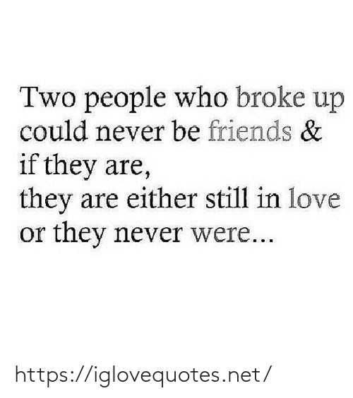 broke: Two people who broke up  could never be friends &  if they are,  they are either still in love  or they never were... https://iglovequotes.net/