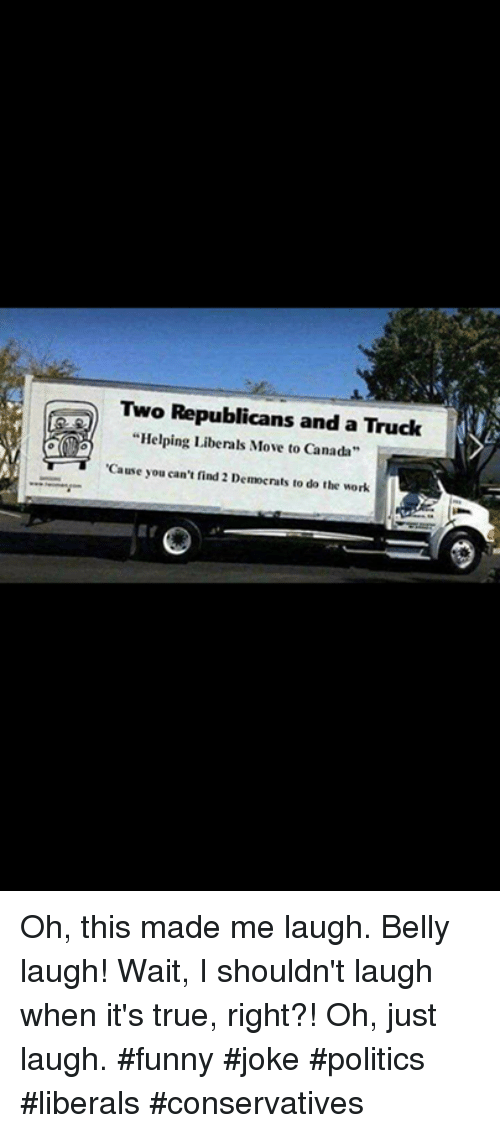 """Do The Work: Two Republicans and a Truck  """"Helping Liberals Move to Canada  Cause you can't find 2 Democrats to do the work Oh, this made me laugh.  Belly laugh!  Wait, I shouldn't laugh when it's true, right?!  Oh, just laugh.  #funny #joke #politics #liberals #conservatives"""