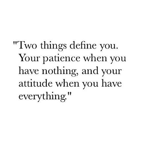 """Define, Patience, and Attitude: """"Two things define you.  Your patience when you  have nothing, and your  attitude when you have  everything"""""""