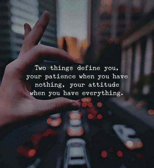 Attitude: Two things define you,  your patience when you have  nothing, your attitude  when you have everything.