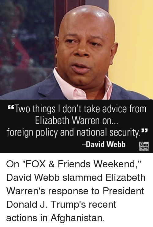 "Advice, Elizabeth Warren, and Friends: ""Two things don't take advice from  Elizabeth Warren on.  foreign policy and national security.""  David Webb  NEWS On ""FOX & Friends Weekend,"" David Webb slammed Elizabeth Warren's response to President Donald J. Trump's recent actions in Afghanistan."