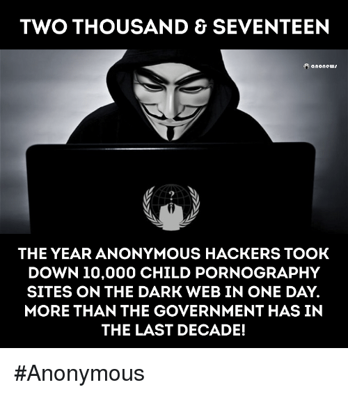 the dark web: TWO THOUSAND & SEVENTEEN  anonews  THE YEAR ANONYMOUS HACKERS TOOK  DOWN 10,000 CHILD PORNOGRAPHY  SITES ON THE DARK WEB IN ONE DAY.  MORE THAN THE GOVERNMENT HAS IN  THE LAST DECADE! #Anonymous