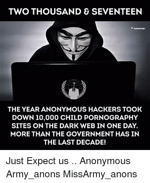 the dark web: TWO THOUSAND SEVENTEEN  THE YEAR ANONYMOUS HACKERS TOOK  DOWN 10,000 CHILD PORNOGRAPHY  SITES ON THE DARK WEB IN ONE DAY.  MORE THAN THE GOVERNMENT HAS IN  THE LAST DECADE! Just Expect us .. Anonymous Army_anons MissArmy_anons