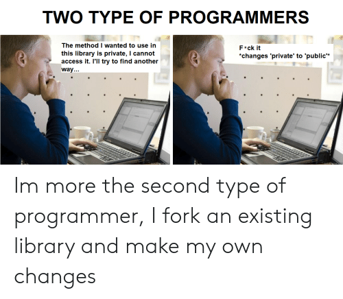 "Access, Library, and Another: TWO TYPE OF PROGRAMMERS  The method I wanted to use in  F*ck it  this library is private, I cannot  access it. I'll try to find another  ""changes 'private' to 'public*  way... Im more the second type of programmer, I fork an existing library and make my own changes"
