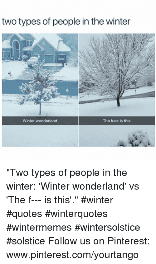 """Winter, Pinterest, and Fuck: two types of people in the winter  Winter wonderland  The fuck is this """"Two types of people in the winter: 'Winter wonderland' vs 'The f--- is this'."""" #winter #quotes #winterquotes #wintermemes #wintersolstice #solstice Follow us on Pinterest: www.pinterest.com/yourtango"""