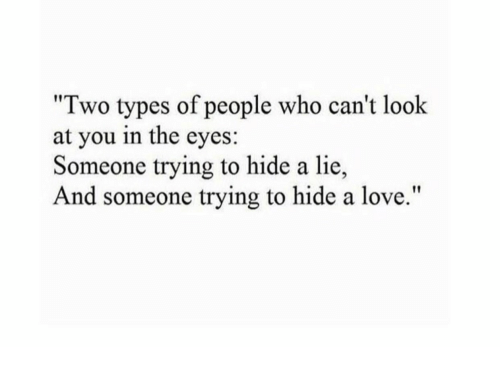 """cant-look: """"Two types of people who can't look  at you in the eyes:  Someone trying to hide a lie  And someone trying to hide a love."""""""