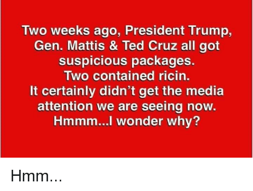 Mattis: Two weeks ago, President Trump,  Gen. Mattis & Ted Cruz all got  suspicious packages.  Two contained ricin.  It certainly didn't get the media  attention we are seeing now  Hmmm...l wonder why? Hmm...