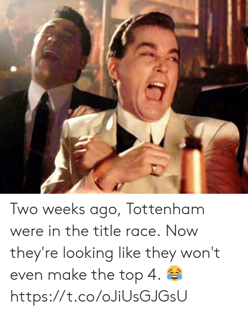 tottenham: Two weeks ago, Tottenham were in the title race.  Now they're looking like they won't even make the top 4. 😂 https://t.co/oJiUsGJGsU
