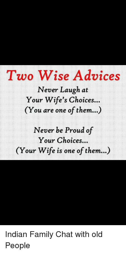 Never Laugh At Your Wifes Choices: Two Wise Advices  Never Laugh at  Your Wife's Choices.  (You are one of them...)  Never be Proud of  Your Choices...  (Your Wife is one of them...)