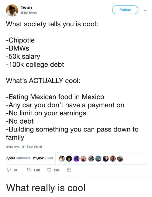 to family: Twon  @TellTwon  Follow  What society tells you is cool  -Chipotle  BMWs  -50k salary  100k college debt  What's ACTUALLY cool:  Eating Mexican food in Mexico  Any car you don't have a payment on  No limit on your earnings  No debt  -Building something you can pass down to  family  3:04 am - 31 Dec 2018  7,589 Retweets 21,652 Likes What really is cool