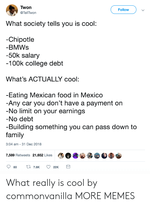 to family: Twon  @TellTwon  Follow  What society tells you is cool  -Chipotle  BMWs  -50k salary  100k college debt  What's ACTUALLY cool:  Eating Mexican food in Mexico  Any car you don't have a payment on  No limit on your earnings  No debt  -Building something you can pass down to  family  3:04 am - 31 Dec 2018  7,589 Retweets 21,652 Likes What really is cool by commonvanilla MORE MEMES