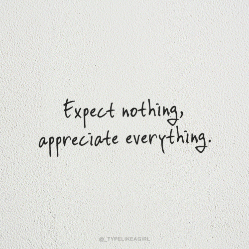 Appreciate: txpect nothing  appreciate everything.  @ATYPELIKEAGIRL