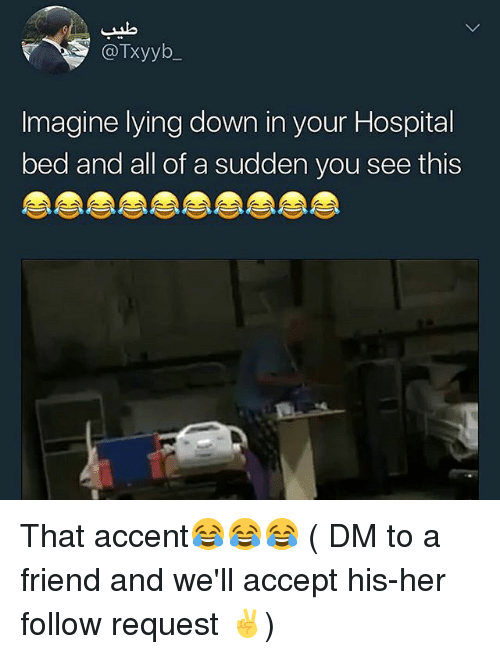 Memes, Hospital, and Lying: @Txyyb  Imagine lying down in your Hospital  bed and all of a sudden you see this That accent😂😂😂 ( DM to a friend and we'll accept his-her follow request ✌)