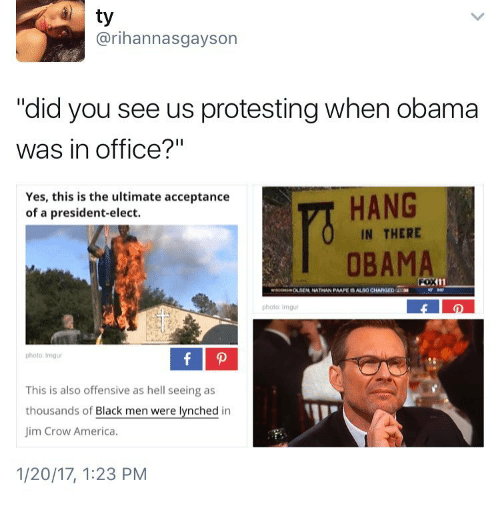 "imgure: ty  arihannasgayson  ""did you see us protesting when obama  was in office?""  HANG  Yes, this is the ultimate acceptance  of a president-elect.  IN THERE  OBAMA  photo: Imgur  photo: lmgur  This is also offensive as hell seeing as  thousands of  Black men were lynched in  Jim Crow America.  1/20/17, 1:23 PM"