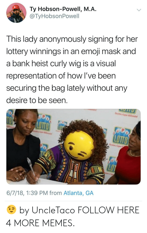 Dank, Emoji, and Lottery: Ty Hobson-Powell, M.A  @TyHobsonPowell  This lady anonymously signing for her  lottery winnings in an emoji mask and  a bank heist curly wig is a visual  representation of how I've been  securing the bag lately without any  desire to be seen  LoTT  6/7/18, 1:39 PM from Atlanta, GA 😉 by UncleTaco FOLLOW HERE 4 MORE MEMES.