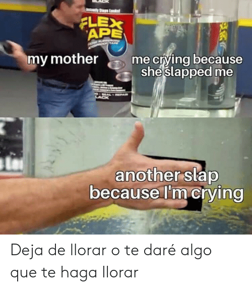 My Mother: ty Stup Lk  APE  XE  XE  my mother  me crying because  sheslapped me  another slap  because I'm crying Deja de llorar o te daré algo que te haga llorar