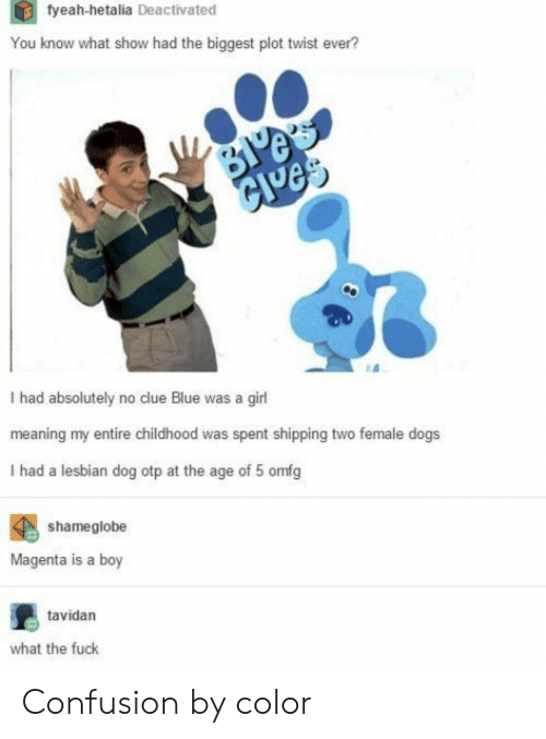 hetalia: tyeah-hetalia Deactivated  You know what show had the biggest plot twist ever?  Je  I had absolutely no clue Blue was a girl  meaning my entire childhood was spent shipping two female dogs  I had a lesbian dog otp at the age of 5 omfg  shameglobe  Magenta is a boy  tavidan  what the fuck Confusion by color