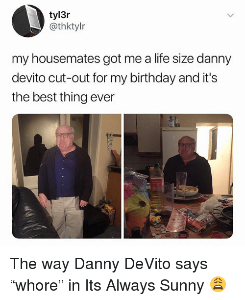 """life size: tyl3r  @thktylr  my housemates got me a life size danny  devito cut-out for my birthday and it's  the best thing ever The way Danny DeVito says """"whore"""" in Its Always Sunny 😩"""