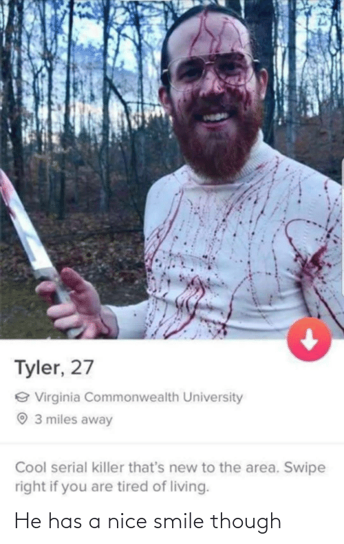 Virginia: Tyler, 27  e Virginia Commonwealth University  O 3 miles away  Cool serial killer that's new to the area. Swipe  right if you are tired of living. He has a nice smile though