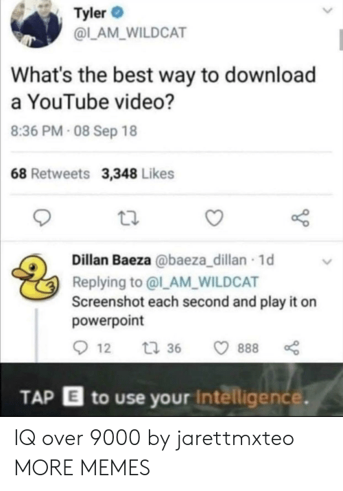 the best way to: Tyler  @L_AM_WILDCAT  What's the best way to download  a YouTube video?  8:36 PM- 08 Sep 18  68 Retweets 3,348 Likes  Dillan Baeza @baeza_dillan 1d  Replying to @l_AM_WILDCAT  Screenshot each second and play it on  powerpoint  12  t 36  888  TAP E to use your Intelligence. IQ over 9000 by jarettmxteo MORE MEMES