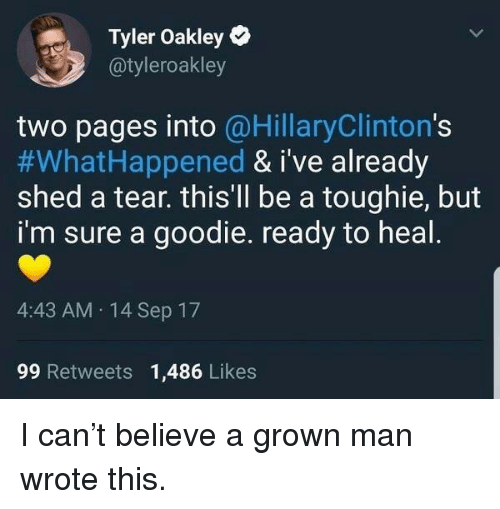 Pages, Oakley, and Tyler Oakley: Tyler Oakley  @tyleroakley  two pages into @HillaryClinton's  #WhatHappened & i've already  shed a tear. thisll be a toughie, but  i'm sure a goodie. ready to heal  4:43 AM 14 Sep 17  99 Retweets 1,486 Likes <p>I can&rsquo;t believe a grown man wrote this.</p>