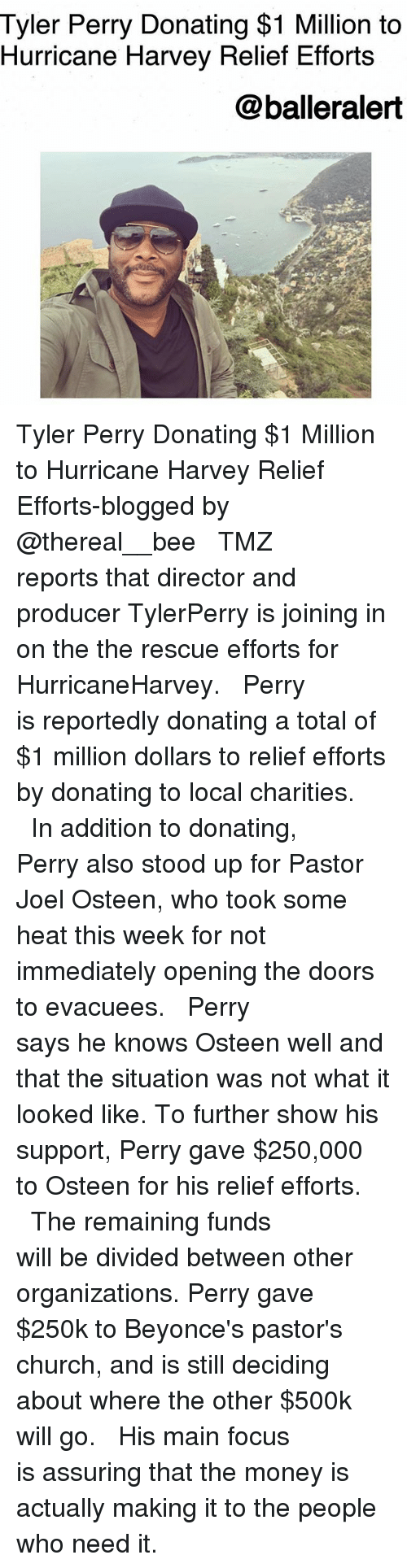 Tyler Perry: Tyler Perry Donating $1 Million to  Hurricane Harvey Relief Efforts  @balleralert Tyler Perry Donating $1 Million to Hurricane Harvey Relief Efforts-blogged by @thereal__bee ⠀⠀⠀⠀⠀⠀⠀⠀⠀ ⠀⠀ TMZ reports that director and producer TylerPerry is joining in on the the rescue efforts for HurricaneHarvey. ⠀⠀⠀⠀⠀⠀⠀⠀⠀ ⠀⠀ Perry is reportedly donating a total of $1 million dollars to relief efforts by donating to local charities. ⠀⠀⠀⠀⠀⠀⠀⠀⠀ ⠀⠀ In addition to donating, Perry also stood up for Pastor Joel Osteen, who took some heat this week for not immediately opening the doors to evacuees. ⠀⠀⠀⠀⠀⠀⠀⠀⠀ ⠀⠀ Perry says he knows Osteen well and that the situation was not what it looked like. To further show his support, Perry gave $250,000 to Osteen for his relief efforts. ⠀⠀⠀⠀⠀⠀⠀⠀⠀ ⠀⠀ The remaining funds will be divided between other organizations. Perry gave $250k to Beyonce's pastor's church, and is still deciding about where the other $500k will go. ⠀⠀⠀⠀⠀⠀⠀⠀⠀ ⠀⠀ His main focus is assuring that the money is actually making it to the people who need it.