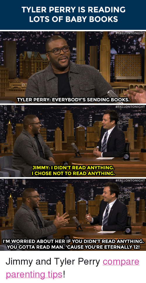 """Tyler Perry: TYLER PERRY IS READING  LOTS OF BABY BOOKS   FALLONTONIGA  TYLER PERRY: EVERYBODY'S SENDING BOOKS   'T #FALLONTONIGHT  JIMMY: I DIDN'T READ ANYTHING  I CHOSE NOT TO READ ANYTHING   #FALLONTONIGHT  IM WORRIEDABOUT HER IF YOU DIDN'T READ ANYTHING  YOUGOTTA READ MAN. 'CAUSE YOU'RE ETERNALLY 12! <p>Jimmy and Tyler Perry <a href=""""http://www.nbc.com/the-tonight-show/segments/12766"""" target=""""_blank"""">compare parenting tips</a>!</p>"""