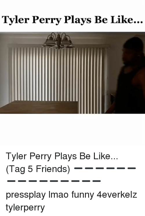 Tyler Perry: Tyler Perry Plays Be Like... Tyler Perry Plays Be Like... (Tag 5 Friends) ➖➖➖➖➖➖➖➖➖➖➖➖➖➖➖ pressplay lmao funny 4everkelz tylerperry