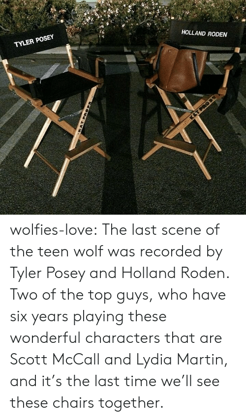 wolfies: TYLER POSEY  HOLLAND RODEN wolfies-love:   The last scene of the teen wolf was recorded by Tyler Posey and Holland Roden. Two  of the top guys, who have six years playing these wonderful characters  that are Scott McCall and Lydia Martin, and it's the last time we'll see  these chairs together.