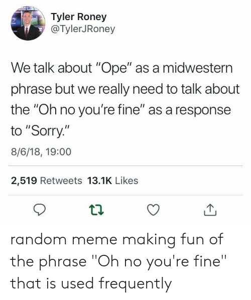 """Meme, Sorry, and Fun: Tyler Roney  @TylerJRoney  We talk about """"Ope"""" as a midwestern  phrase but we really need to talk about  the """"Oh no you're fine"""" as a response  to """"Sorry.""""  8/6/18, 19:00  2,519 Retweets 13.1K Likes random meme making fun of the phrase """"Oh no you're fine"""" that is used frequently"""
